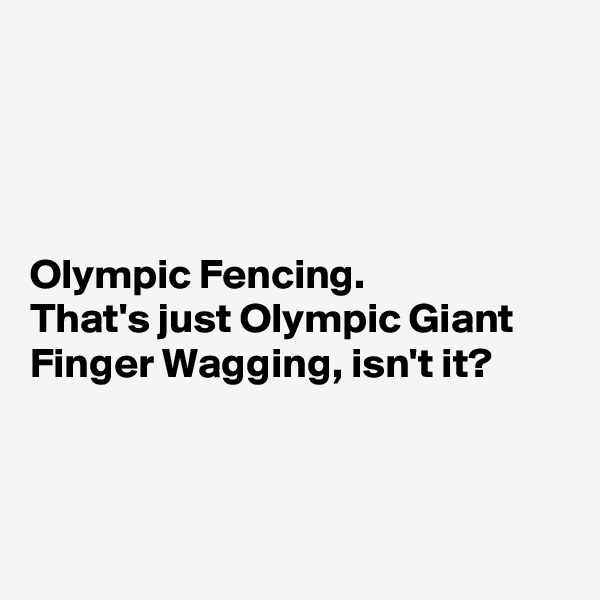 Olympic Fencing.  That's just Olympic Giant Finger Wagging, isn't it?