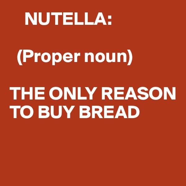 NUTELLA:    (Proper noun)  THE ONLY REASON TO BUY BREAD