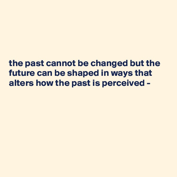 the past cannot be changed but the future can be shaped in ways that alters how the past is perceived -