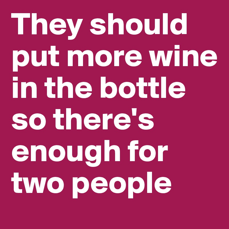 They should put more wine in the bottle so there's enough for two people