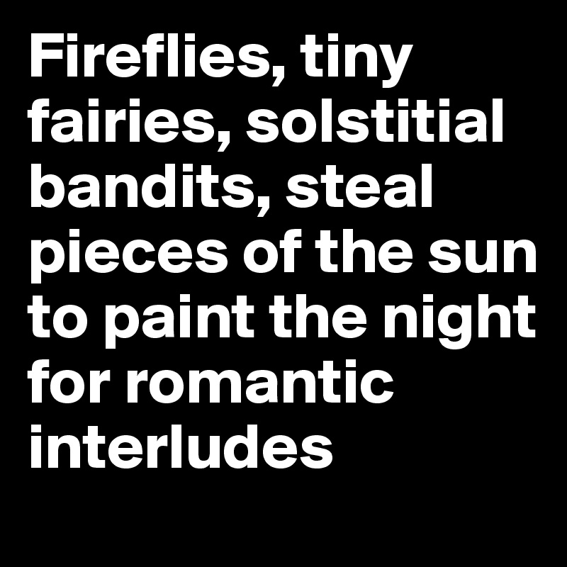 Fireflies, tiny fairies, solstitial bandits, steal pieces of the sun to paint the night for romantic interludes