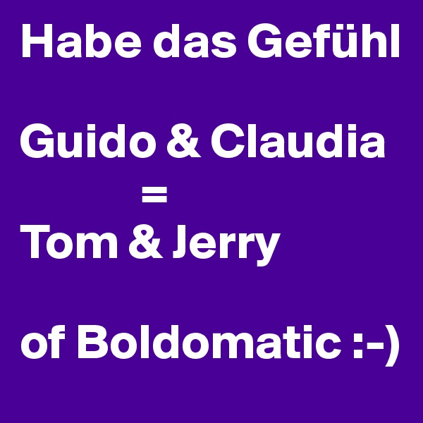 Habe das Gefühl   Guido & Claudia             = Tom & Jerry  of Boldomatic :-)