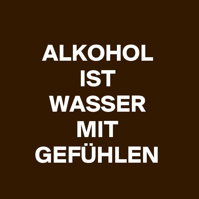 ALKOHOL IST WASSER MIT GEFÜHLEN