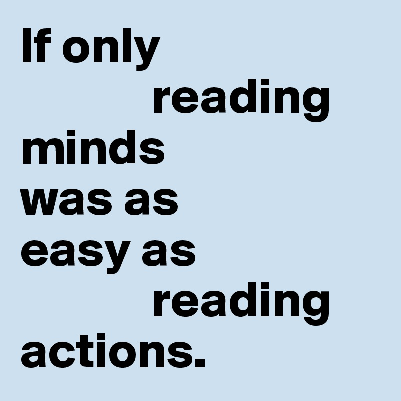 If only               reading  minds  was as  easy as              reading actions.