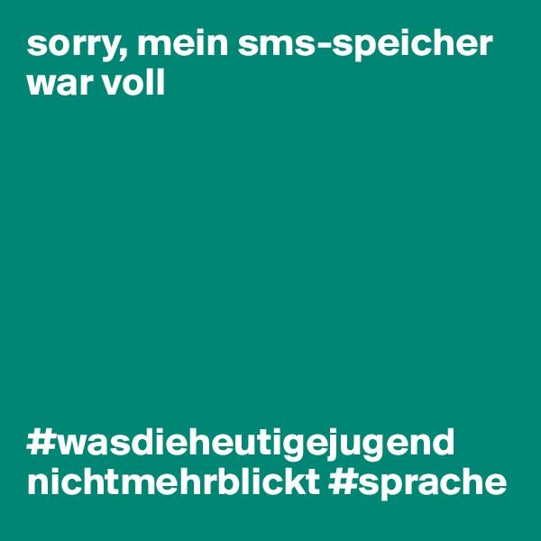 sorry, mein sms-speicher war voll         #wasdieheutigejugend nichtmehrblickt #sprache
