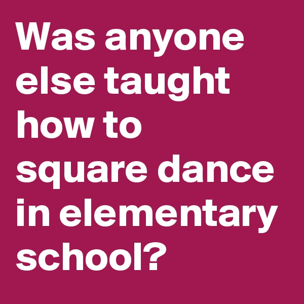 Was anyone else taught how to square dance in elementary school?