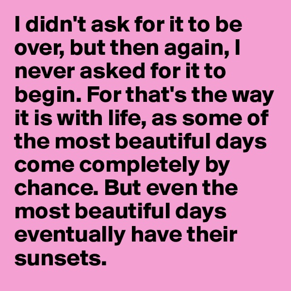 I didn't ask for it to be over, but then again, I never asked for it to begin. For that's the way it is with life, as some of the most beautiful days come completely by chance. But even the most beautiful days eventually have their sunsets.