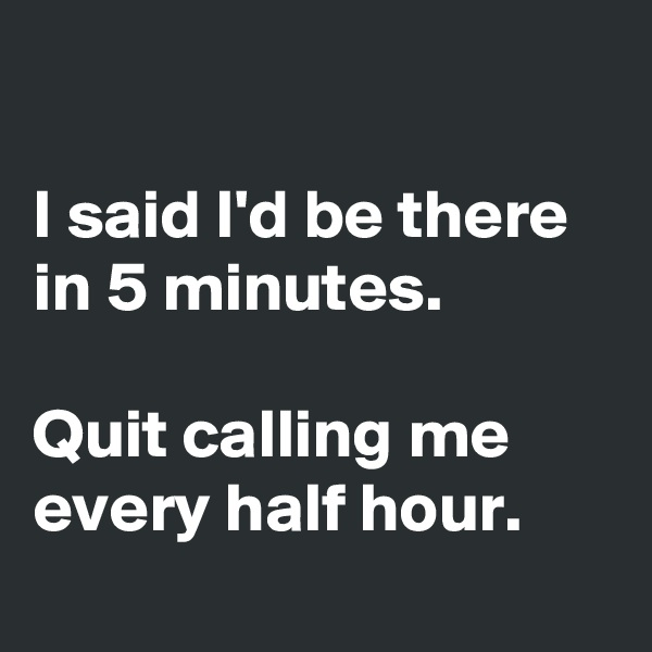 I said I'd be there in 5 minutes.  Quit calling me every half hour.