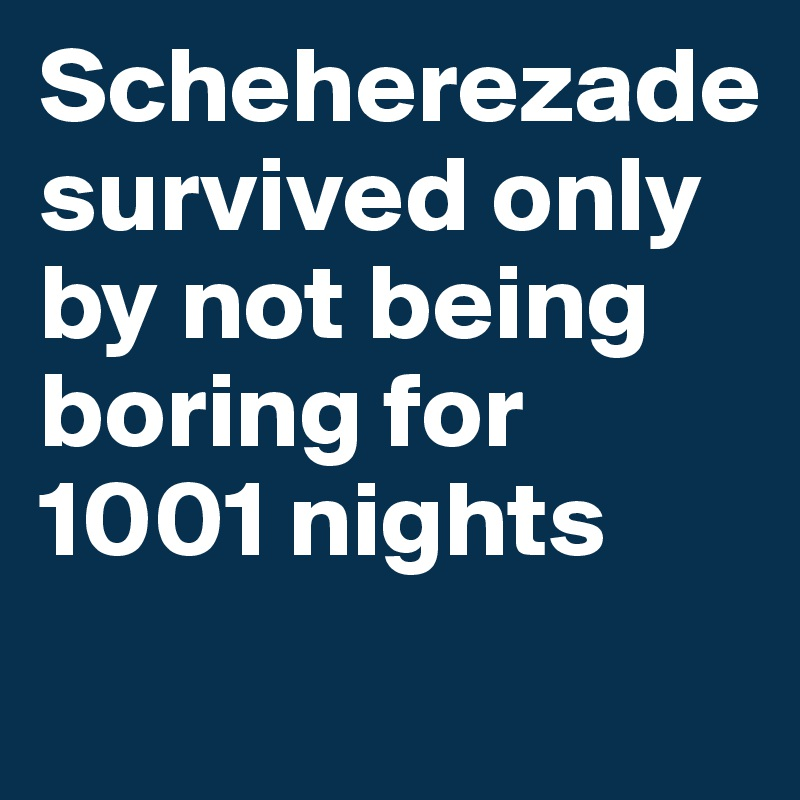 Scheherezade survived only by not being boring for 1001 nights