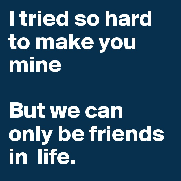 I tried so hard to make you mine  But we can only be friends in  life.