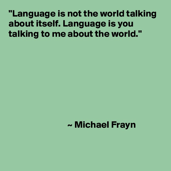 """Language is not the world talking about itself. Language is you talking to me about the world.""                                        ~ Michael Frayn"