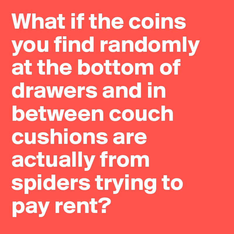 What if the coins you find randomly at the bottom of drawers and in between couch cushions are actually from spiders trying to pay rent?