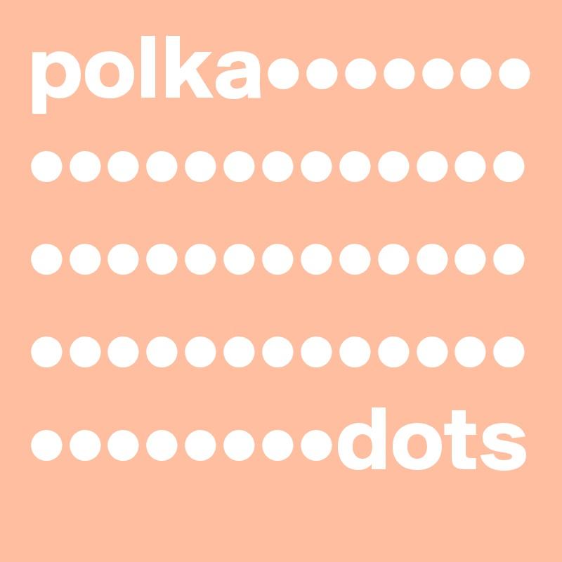 polka••••••••••••••••••••••••••••••••••••••••••••••••••••••dots