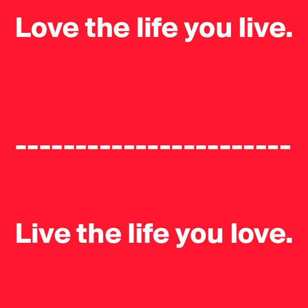 Love the life you live.     -----------------------   Live the life you love.