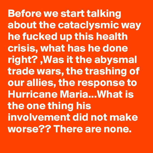 Before we start talking about the cataclysmic way he fucked up this health crisis, what has he done right? ,Was it the abysmal trade wars, the trashing of our allies, the response to Hurricane Maria...What is the one thing his involvement did not make worse?? There are none.