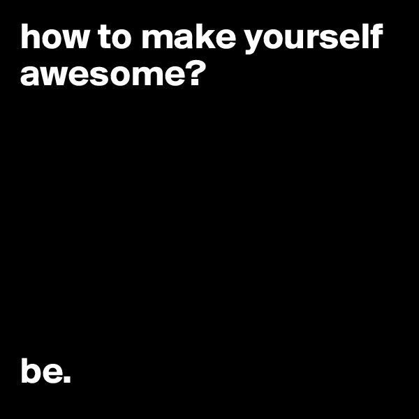 how to make yourself awesome?        be.