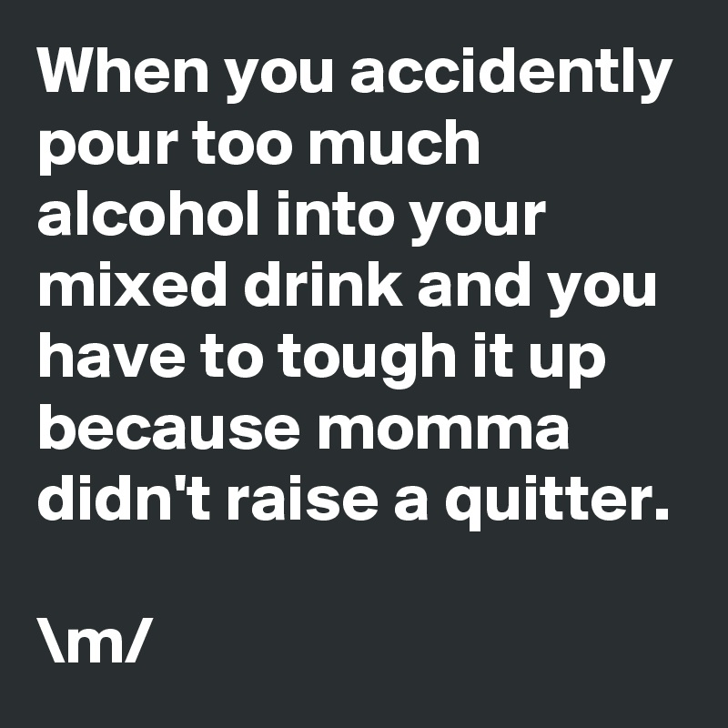 When you accidently pour too much alcohol into your mixed drink and you have to tough it up because momma didn't raise a quitter.  \m/