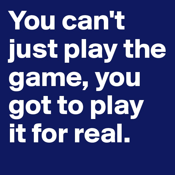 You can't just play the game, you got to play it for real.