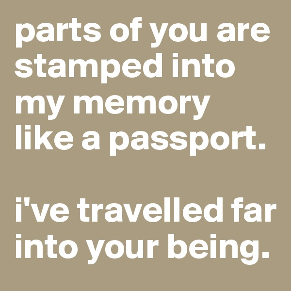 parts of you are stamped into my memory like a passport.   i've travelled far into your being.