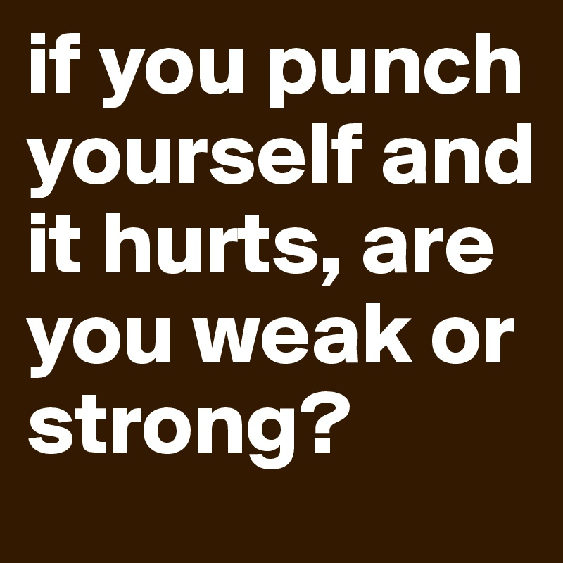 if you punch yourself and it hurts, are you weak or strong?
