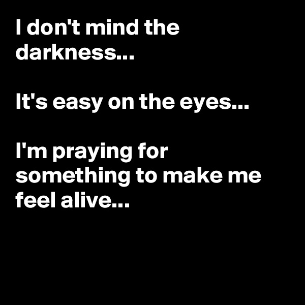 I don't mind the darkness...  It's easy on the eyes...  I'm praying for something to make me feel alive...