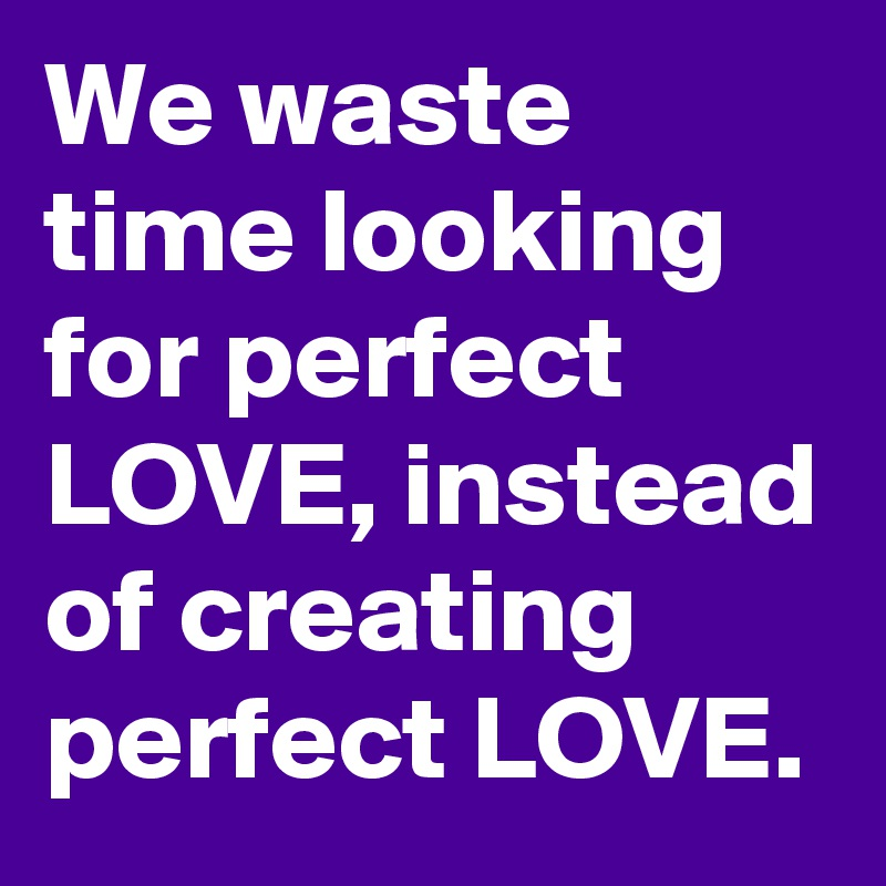 We waste time looking for perfect LOVE, instead of creating perfect LOVE.