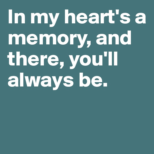 In my heart's a memory, and there, you'll always be.