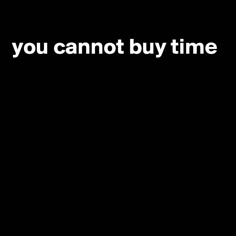 you cannot buy time
