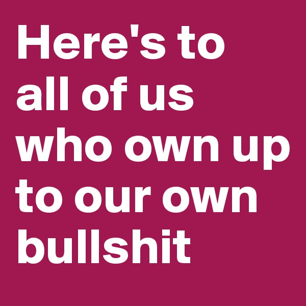 Here's to all of us who own up to our own bullshit