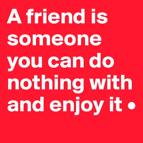 A friend is someone you can do nothing with and enjoy it •