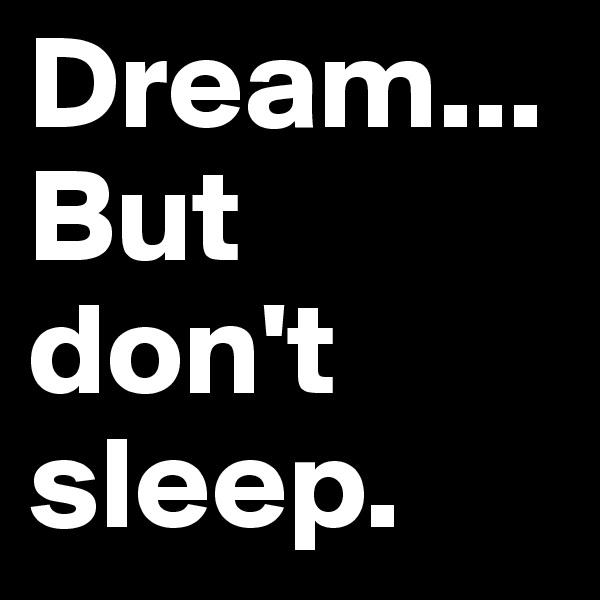Dream... But don't sleep.