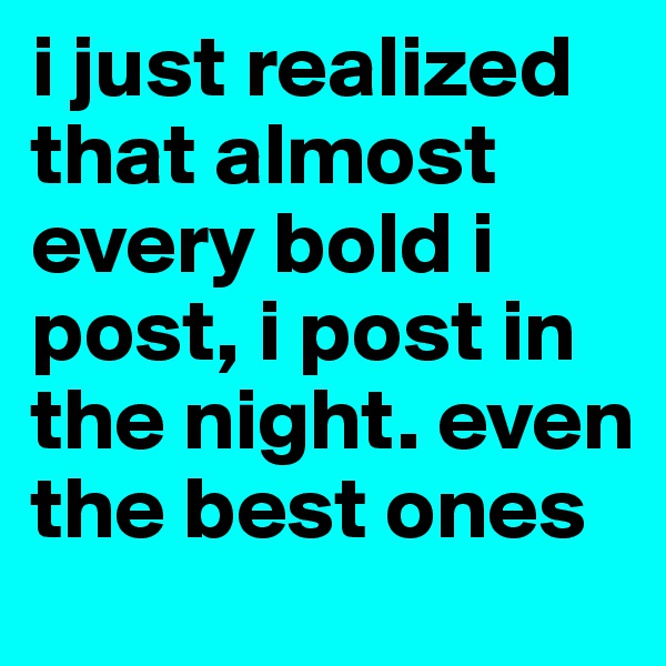i just realized that almost every bold i post, i post in the night. even the best ones