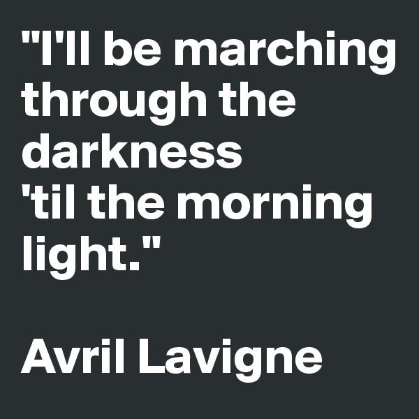 """I'll be marching through the darkness  'til the morning light.""  Avril Lavigne"
