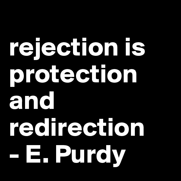 rejection is protection and redirection  - E. Purdy