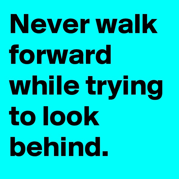 Never walk forward while trying to look behind.