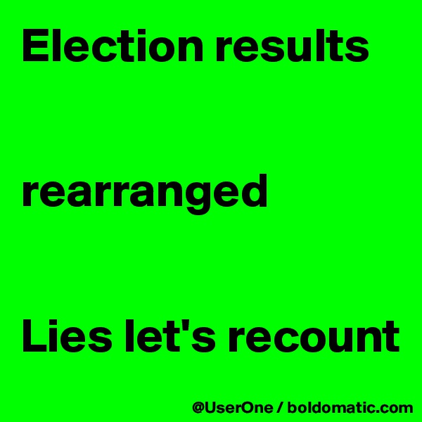 Election results   rearranged   Lies let's recount
