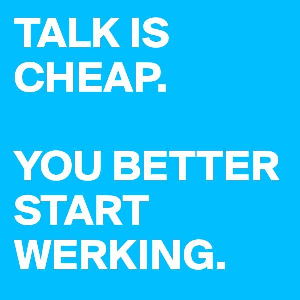 TALK IS CHEAP.  YOU BETTER START WERKING.