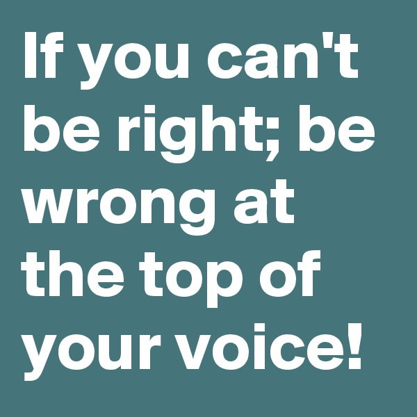 If you can't be right; be wrong at the top of your voice!