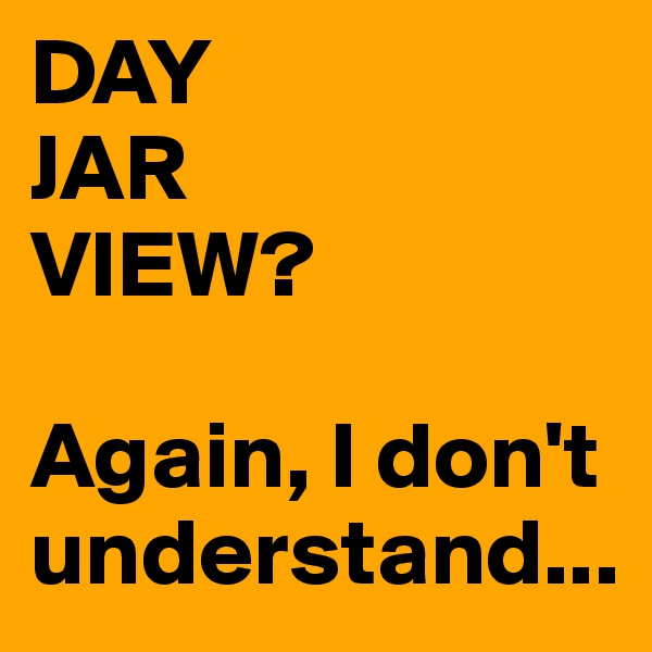 DAY JAR VIEW?  Again, I don't understand...