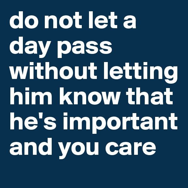 do not let a day pass without letting him know that he's important and you care
