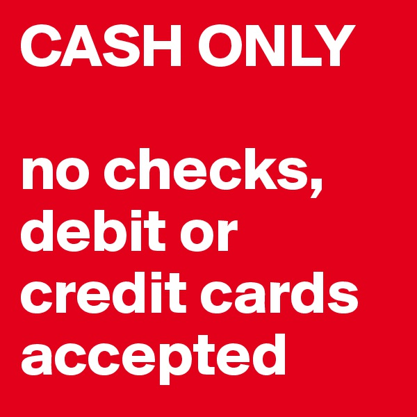 CASH ONLY   no checks, debit or credit cards accepted