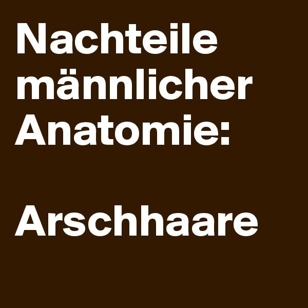 Nachteile männlicher Anatomie:   Arschhaare