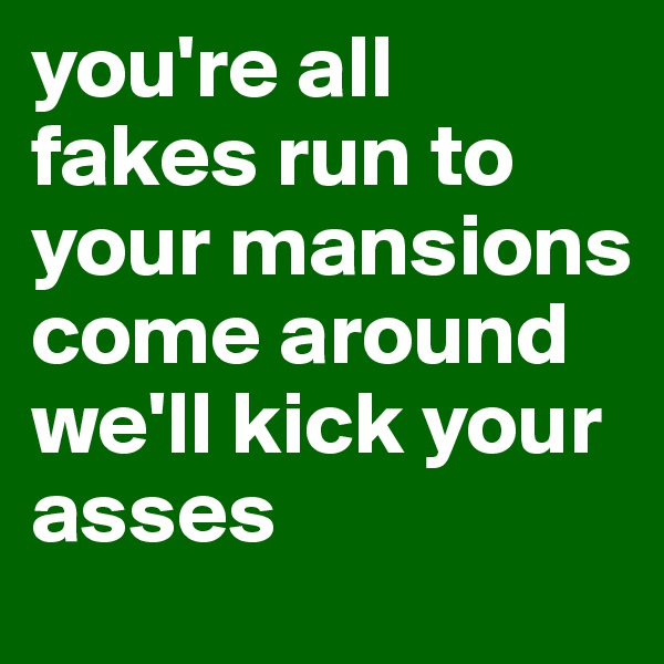 you're all fakes run to your mansions come around we'll kick your asses