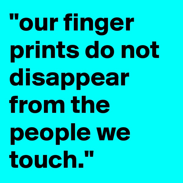 """our finger prints do not disappear from the people we touch."""