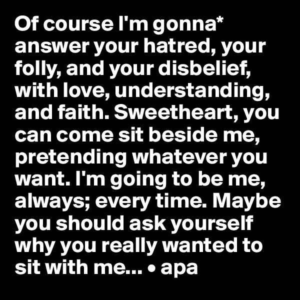 Of course I'm gonna* answer your hatred, your folly, and your disbelief, with love, understanding, and faith. Sweetheart, you can come sit beside me, pretending whatever you want. I'm going to be me, always; every time. Maybe you should ask yourself why you really wanted to  sit with me... • apa