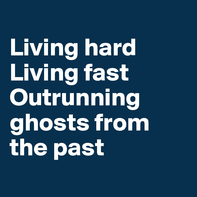 Living hard Living fast Outrunning ghosts from the past