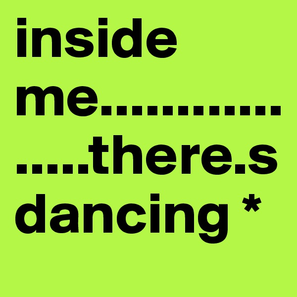 inside me.................there.s dancing *