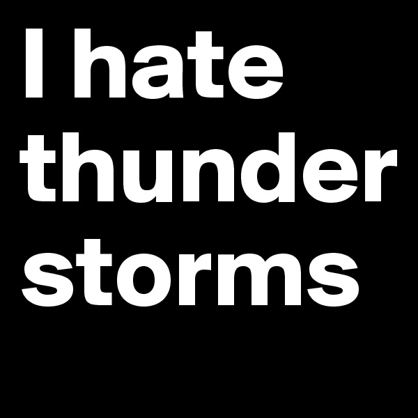 I hate thunder storms