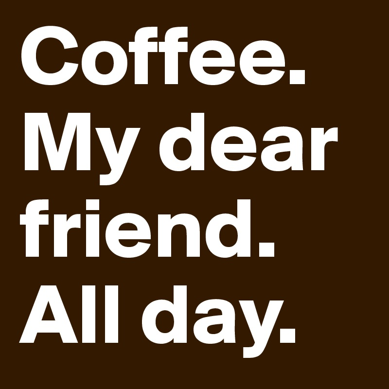 Coffee. My dear friend. All day.