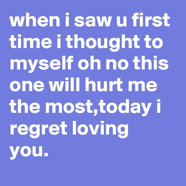 when i saw u first time i thought to myself oh no this one will hurt me the most,today i regret loving you.